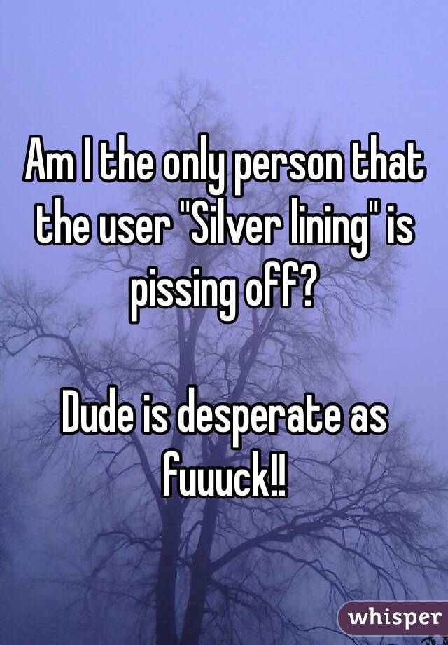"""Am I the only person that the user """"Silver lining"""" is pissing off?  Dude is desperate as fuuuck!!"""