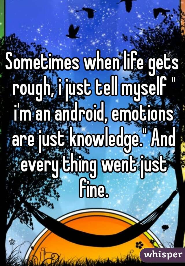 "Sometimes when life gets rough, i just tell myself "" i'm an android, emotions are just knowledge."" And every thing went just fine."