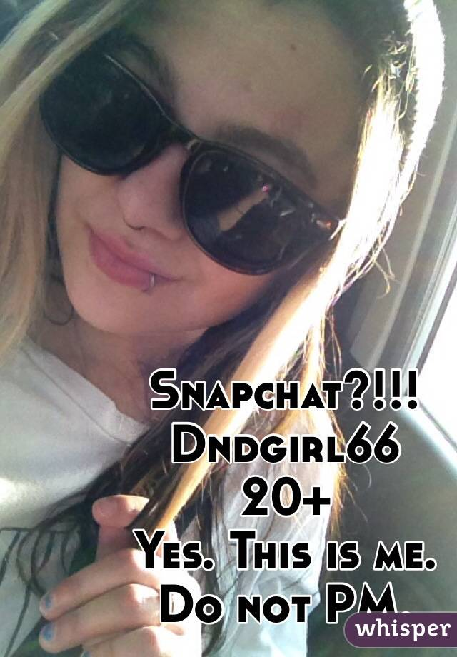 Snapchat?!!!  Dndgirl66  20+ Yes. This is me.  Do not PM.