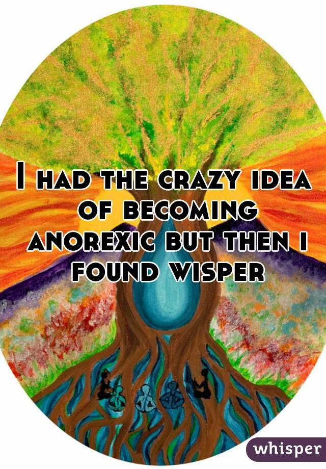I had the crazy idea of becoming anorexic but then i found wisper