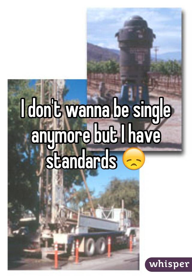 I don't wanna be single anymore but I have standards 😞