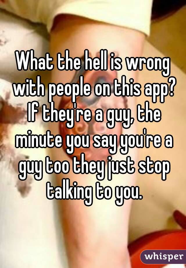 What the hell is wrong with people on this app? If they're a guy, the minute you say you're a guy too they just stop talking to you.