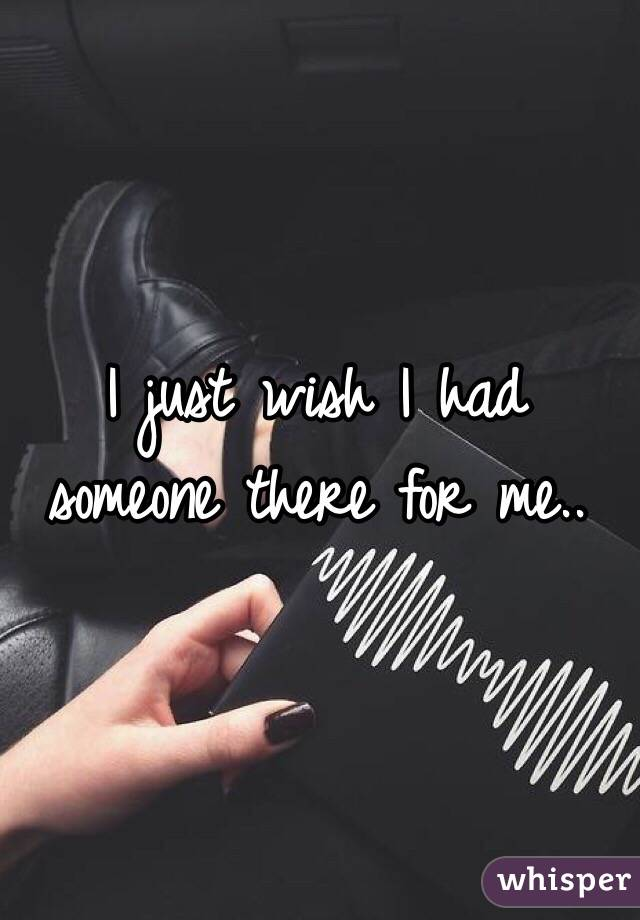 I just wish I had someone there for me..