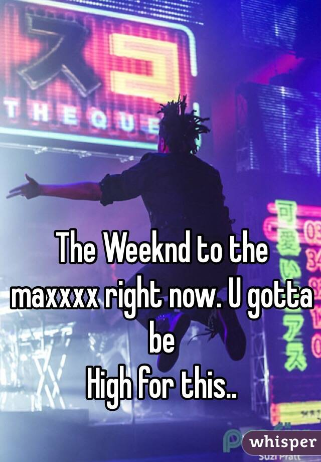 The Weeknd to the maxxxx right now. U gotta be  High for this..