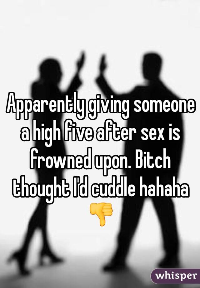 Apparently giving someone a high five after sex is frowned upon. Bitch thought I'd cuddle hahaha 👎