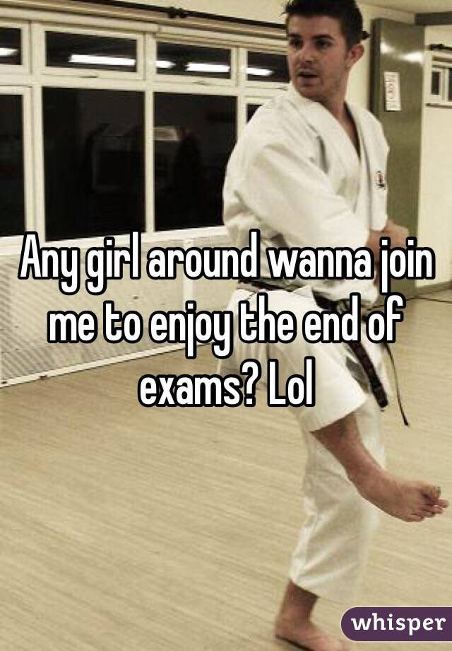 Any girl around wanna join me to enjoy the end of exams? Lol