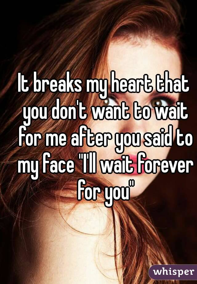"""It breaks my heart that you don't want to wait for me after you said to my face """"I'll wait forever for you"""""""