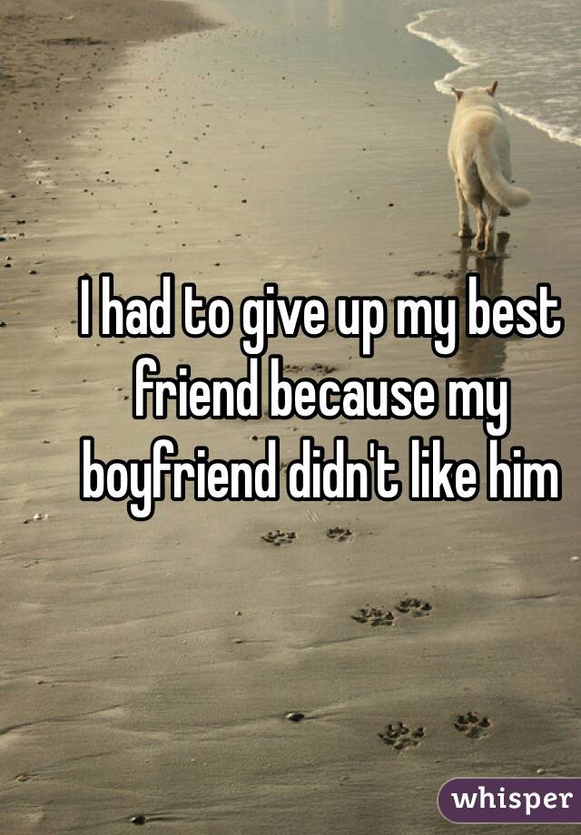 I had to give up my best friend because my boyfriend didn't like him