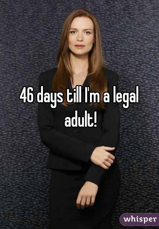 46 days till I'm a legal adult!