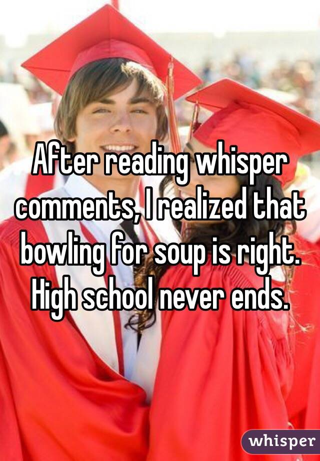 After reading whisper comments, I realized that bowling for soup is right. High school never ends.