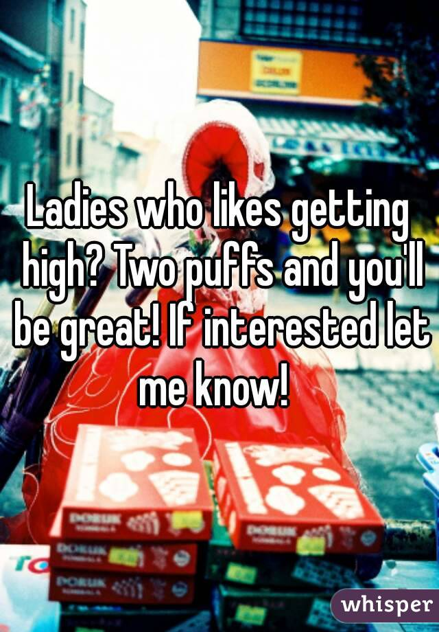 Ladies who likes getting high? Two puffs and you'll be great! If interested let me know!