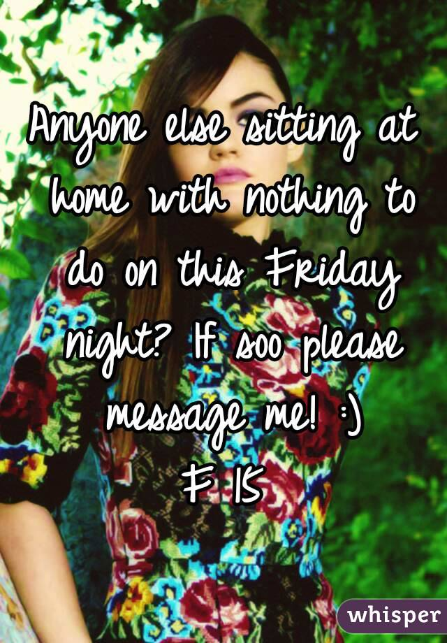 Anyone else sitting at home with nothing to do on this Friday night? If soo please message me! :) F 15