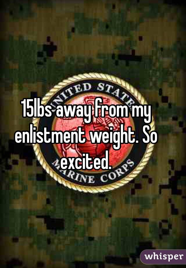 15lbs away from my enlistment weight. So excited.