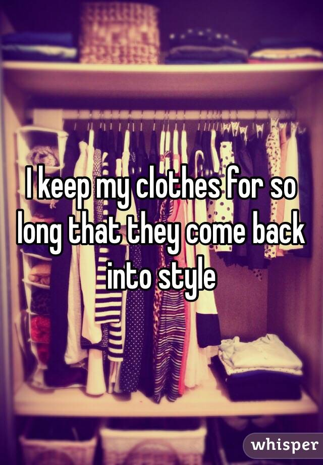 I keep my clothes for so long that they come back into style