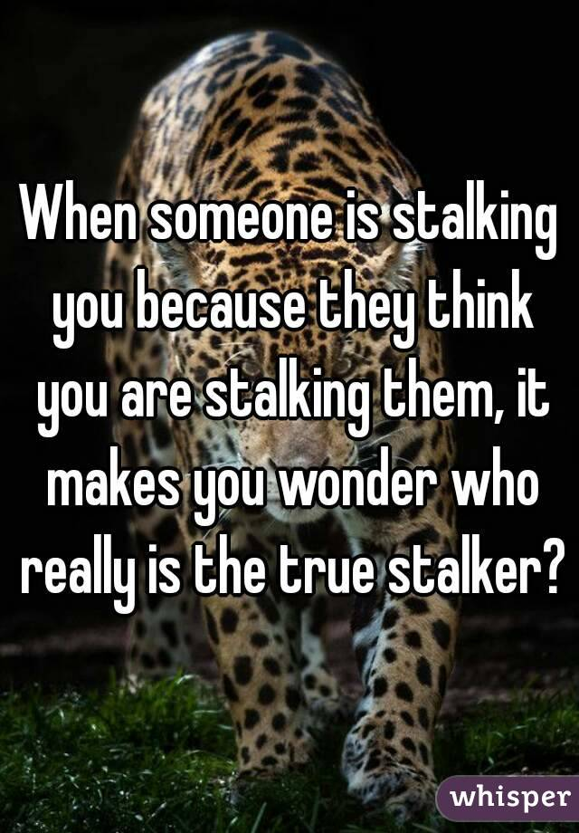 When someone is stalking you because they think you are stalking them, it makes you wonder who really is the true stalker?