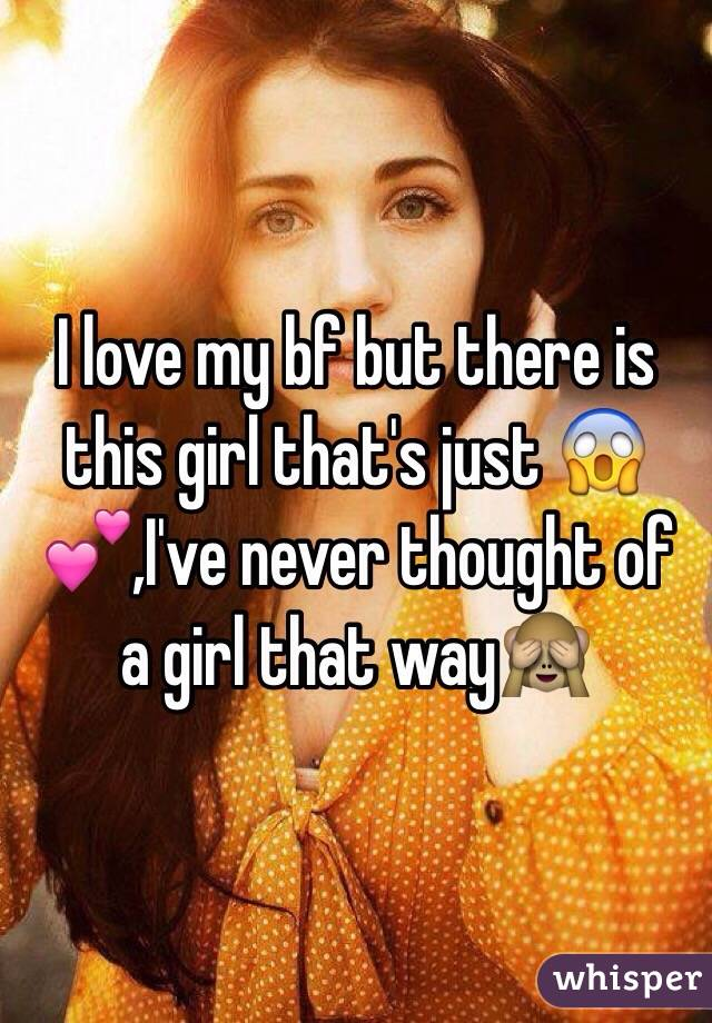 I love my bf but there is this girl that's just 😱💕,I've never thought of a girl that way🙈