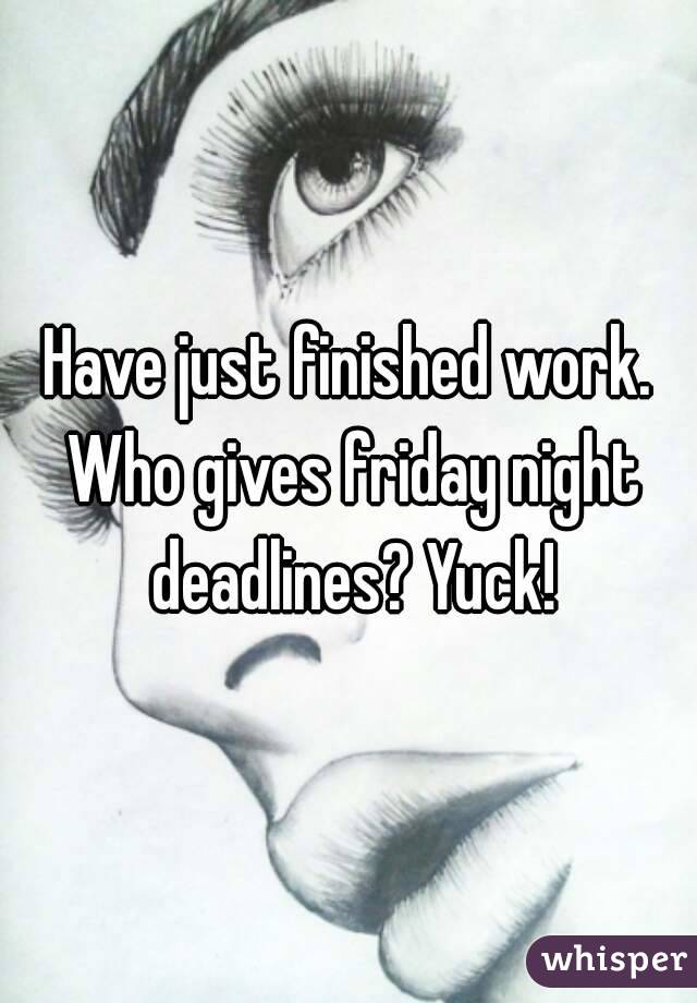 Have just finished work. Who gives friday night deadlines? Yuck!