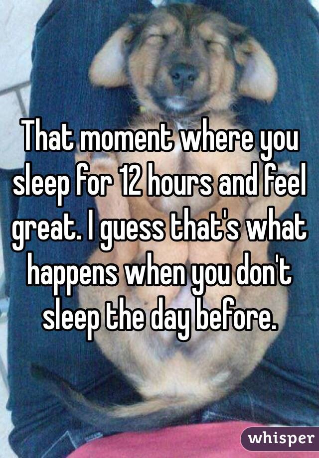 That moment where you sleep for 12 hours and feel great. I guess that's what happens when you don't sleep the day before.