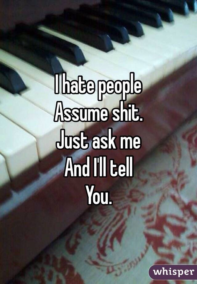 I hate people  Assume shit. Just ask me And I'll tell You.