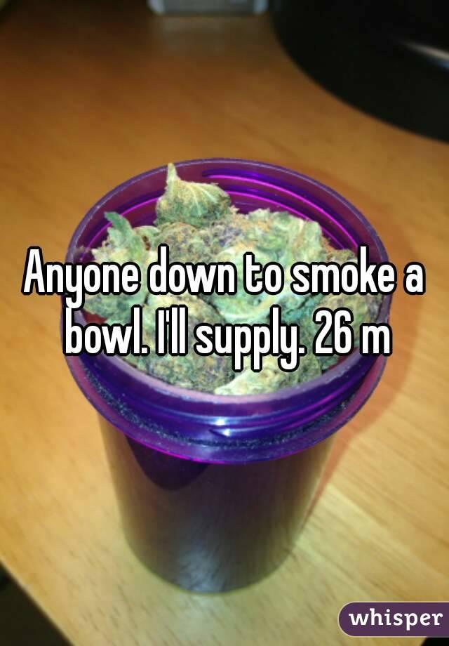 Anyone down to smoke a bowl. I'll supply. 26 m