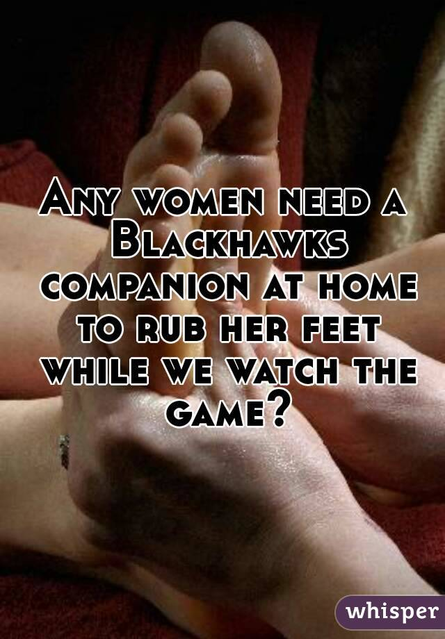 Any women need a Blackhawks companion at home to rub her feet while we watch the game?
