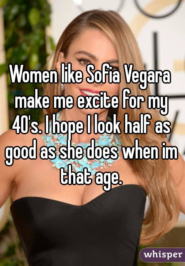 Women like Sofia Vegara make me excite for my 40's. I hope I look half as good as she does when im that age.