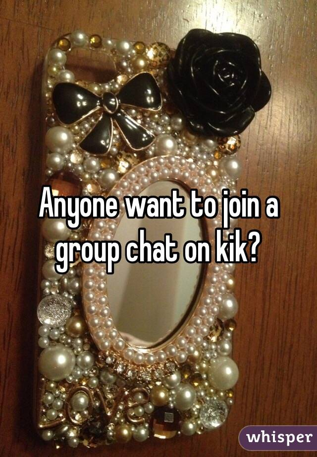 Anyone want to join a group chat on kik?