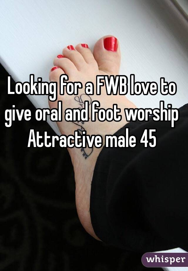 Looking for a FWB love to give oral and foot worship  Attractive male 45