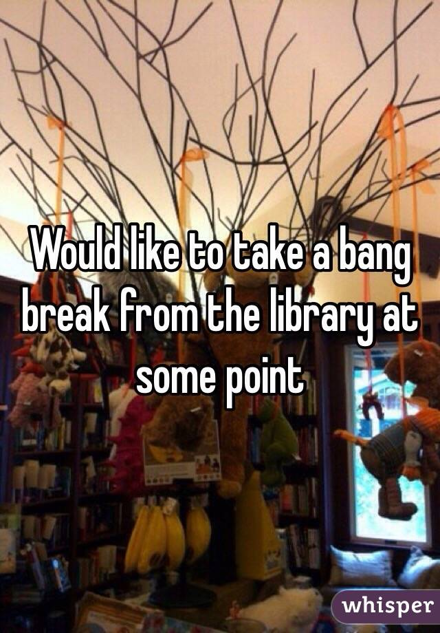 Would like to take a bang break from the library at some point