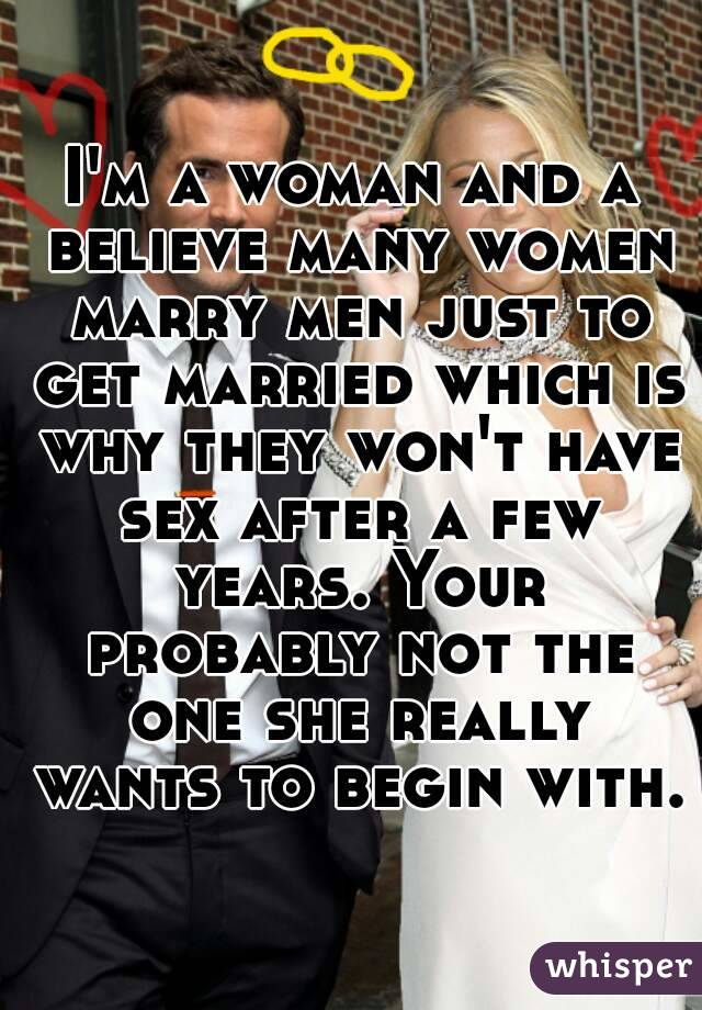I'm a woman and a believe many women marry men just to get married which is why they won't have sex after a few years. Your probably not the one she really wants to begin with.