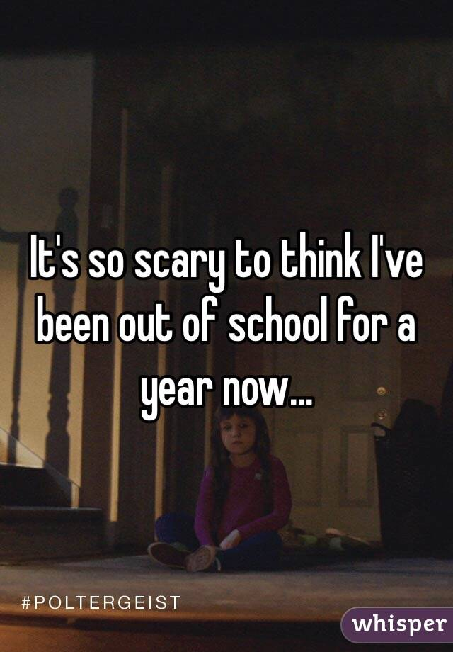 It's so scary to think I've been out of school for a year now...