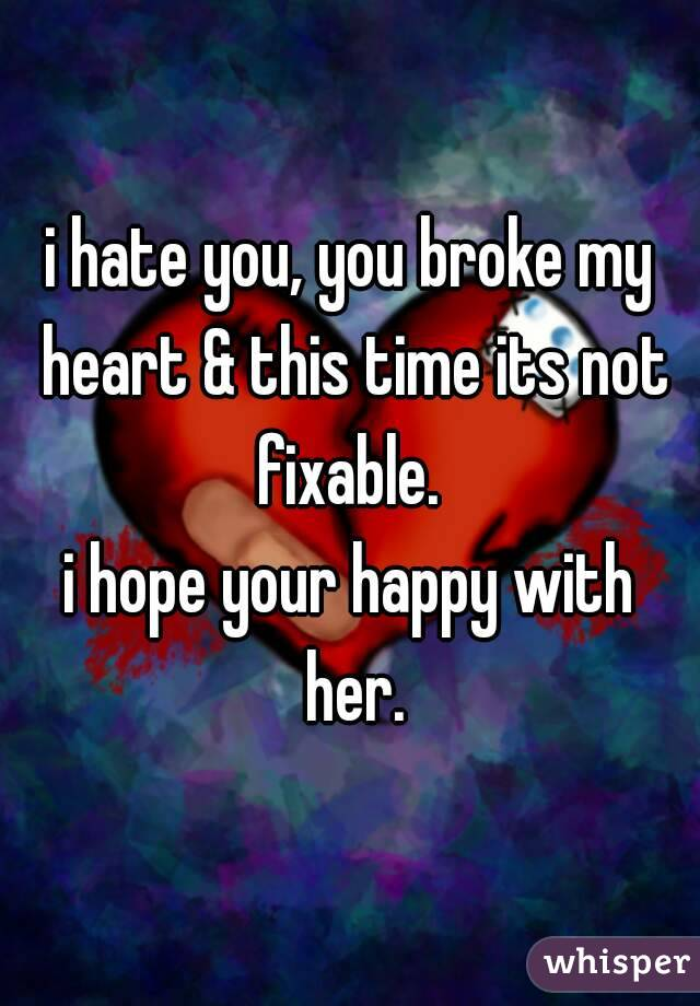 i hate you, you broke my heart & this time its not fixable.  i hope your happy with her.