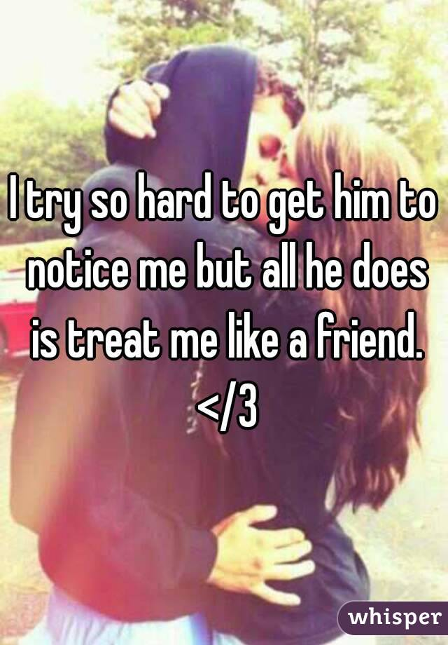 I try so hard to get him to notice me but all he does is treat me like a friend. </3
