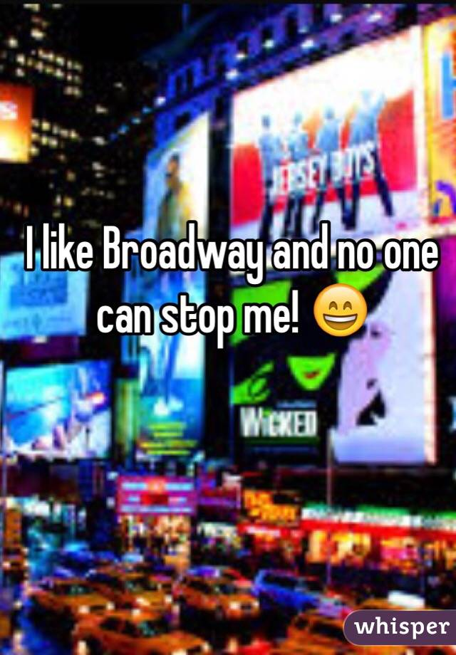 I like Broadway and no one can stop me! 😄