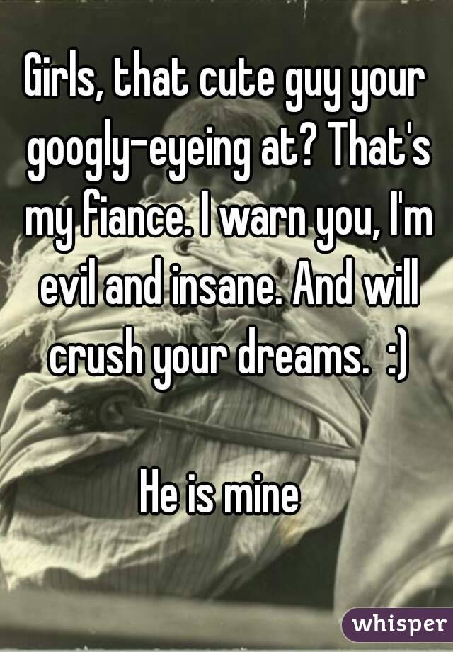 Girls, that cute guy your googly-eyeing at? That's my fiance. I warn you, I'm evil and insane. And will crush your dreams.  :)  He is mine