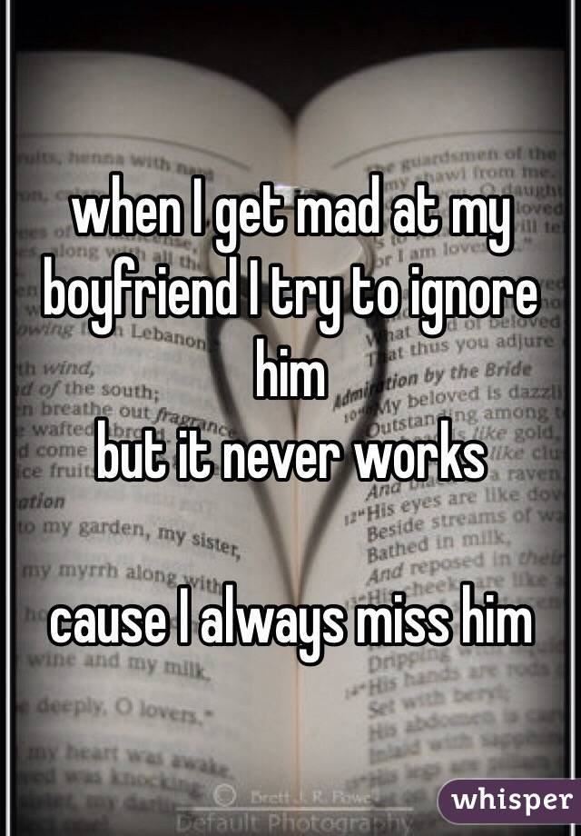 when I get mad at my boyfriend I try to ignore him but it never works  cause I always miss him