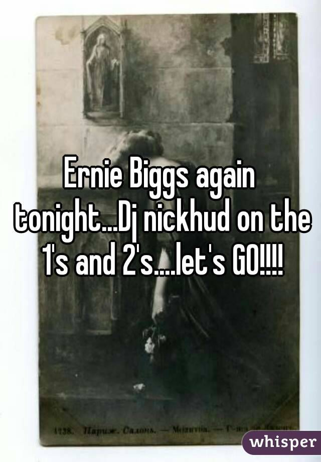 Ernie Biggs again tonight...Dj nickhud on the 1's and 2's....let's GO!!!!