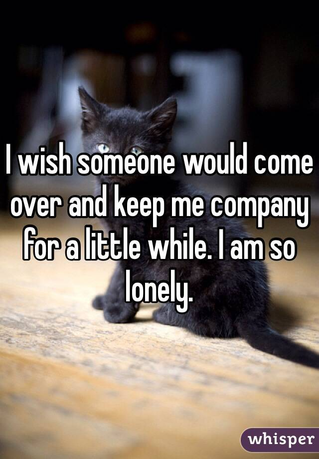 I wish someone would come over and keep me company for a little while. I am so lonely.