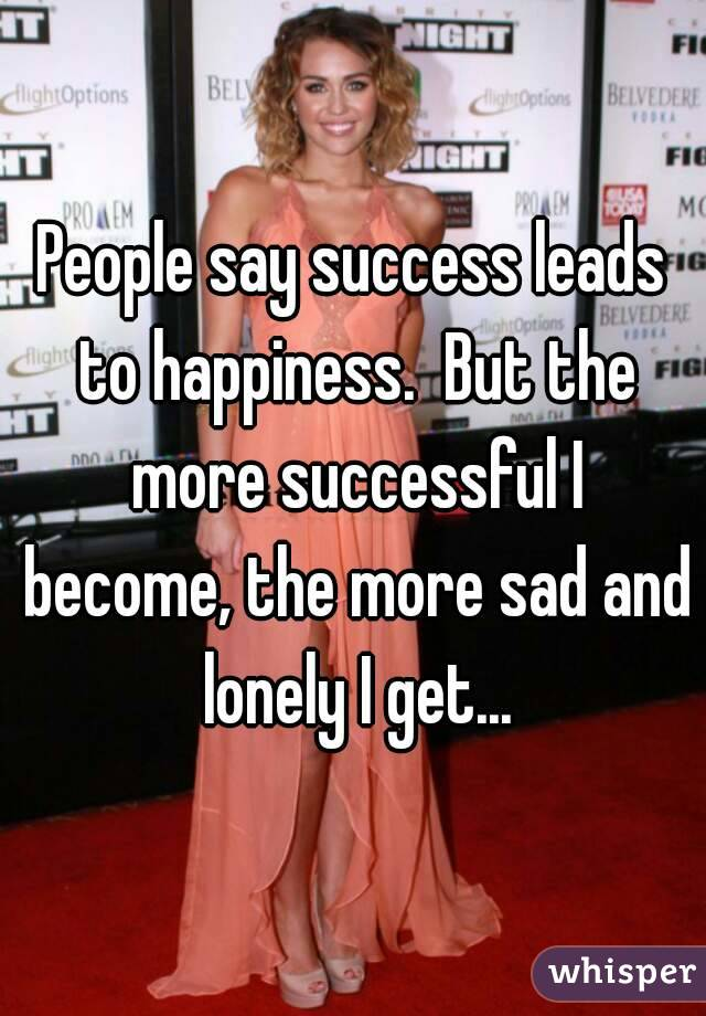 People say success leads to happiness.  But the more successful I become, the more sad and lonely I get...