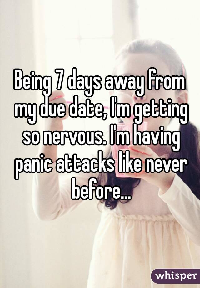 Being 7 days away from my due date, I'm getting so nervous. I'm having panic attacks like never before...