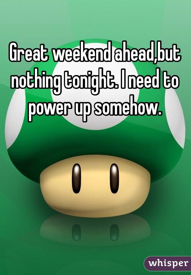 Great weekend ahead,but nothing tonight. I need to power up somehow.