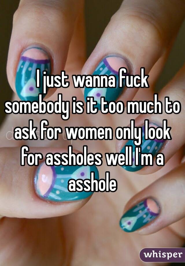 I just wanna fuck somebody is it too much to ask for women only look for assholes well I'm a asshole