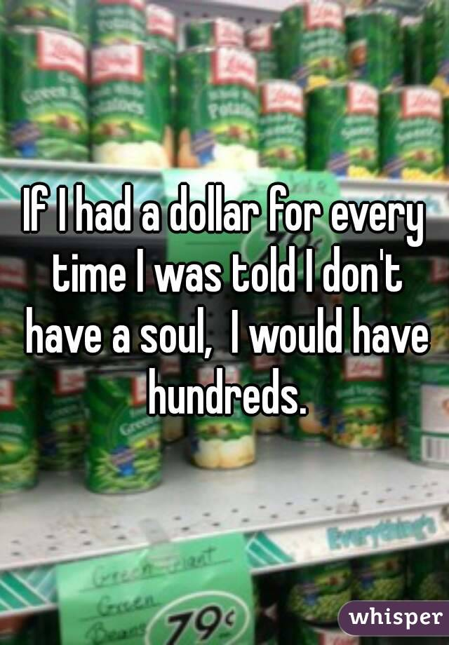 If I had a dollar for every time I was told I don't have a soul,  I would have hundreds.