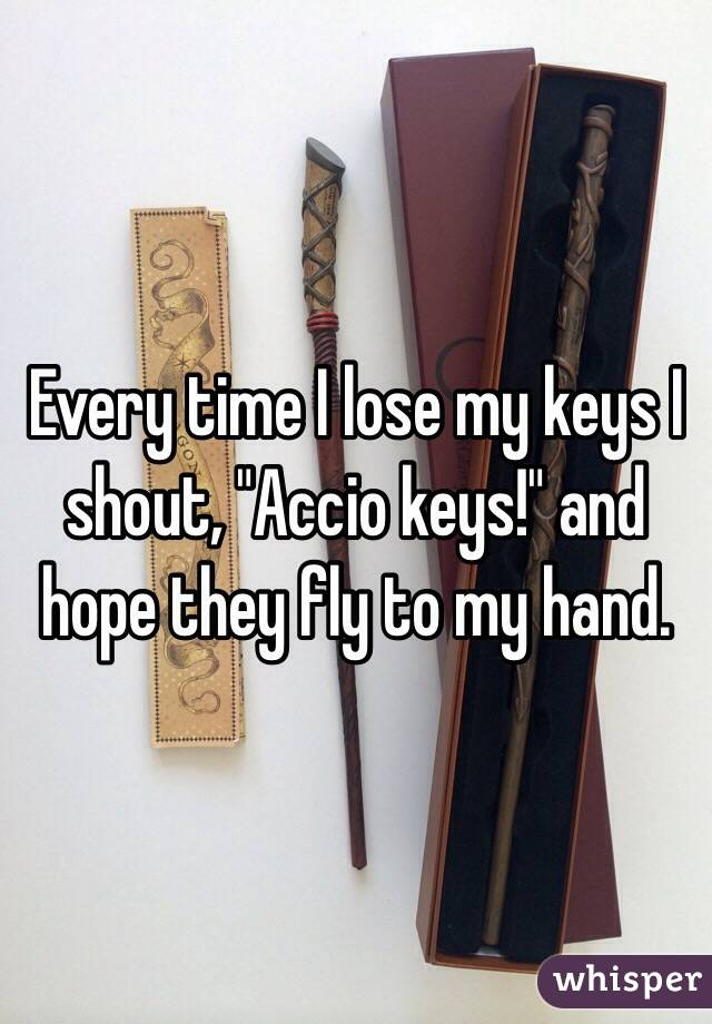 """Every time I lose my keys I shout, """"Accio keys!"""" and hope they fly to my hand."""