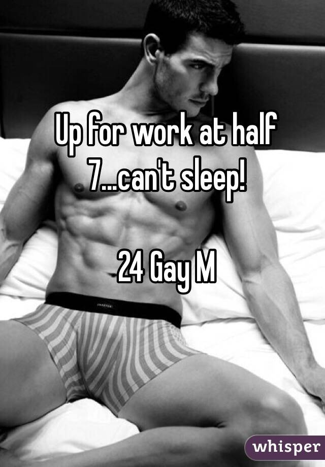 Up for work at half 7...can't sleep!   24 Gay M