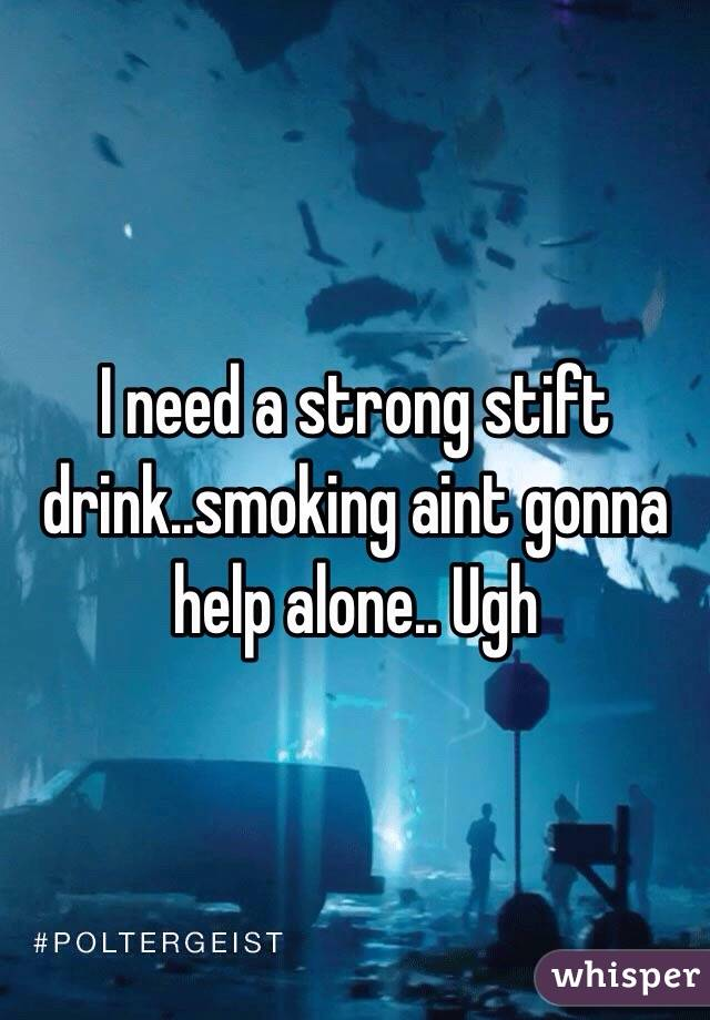 I need a strong stift drink..smoking aint gonna help alone.. Ugh