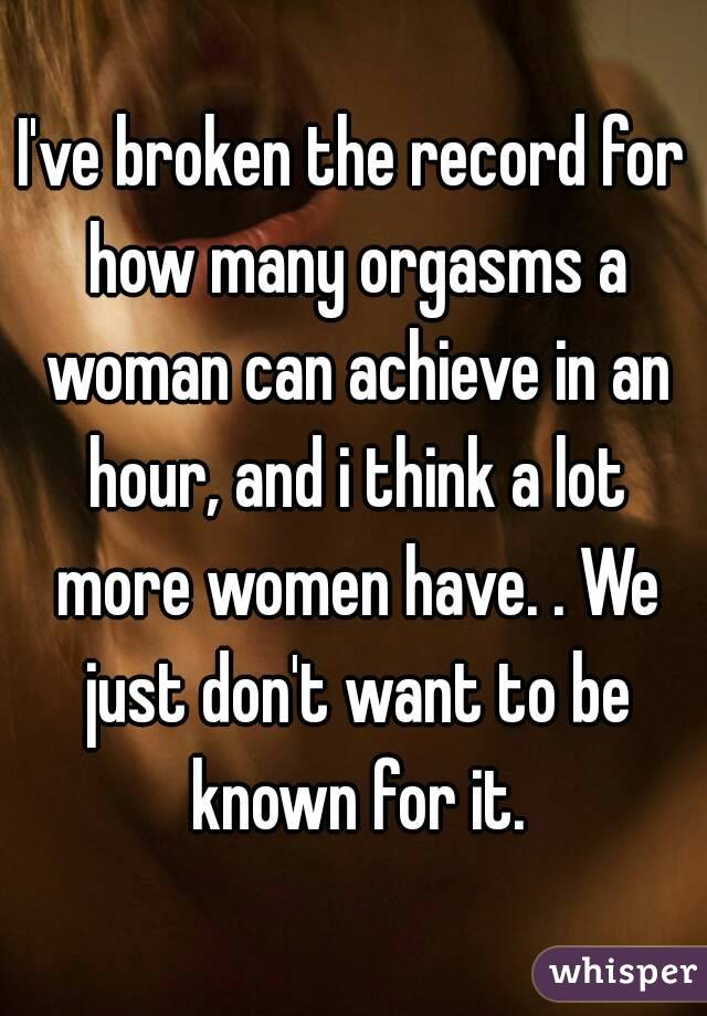 I've broken the record for how many orgasms a woman can achieve in an hour, and i think a lot more women have. . We just don't want to be known for it.