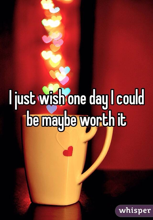 I just wish one day I could be maybe worth it