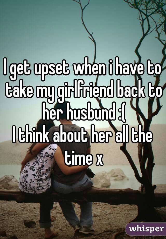 I get upset when i have to take my girlfriend back to her husbund :( I think about her all the time x