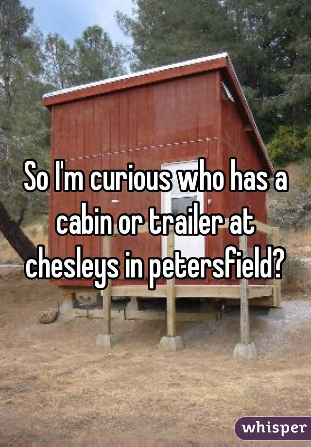 So I'm curious who has a cabin or trailer at chesleys in petersfield?